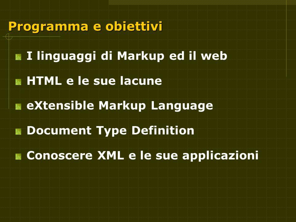Programma e obiettivi I linguaggi di Markup ed il web HTML e le sue lacune eXtensible Markup Language Document Type Definition Conoscere XML e le sue applicazioni