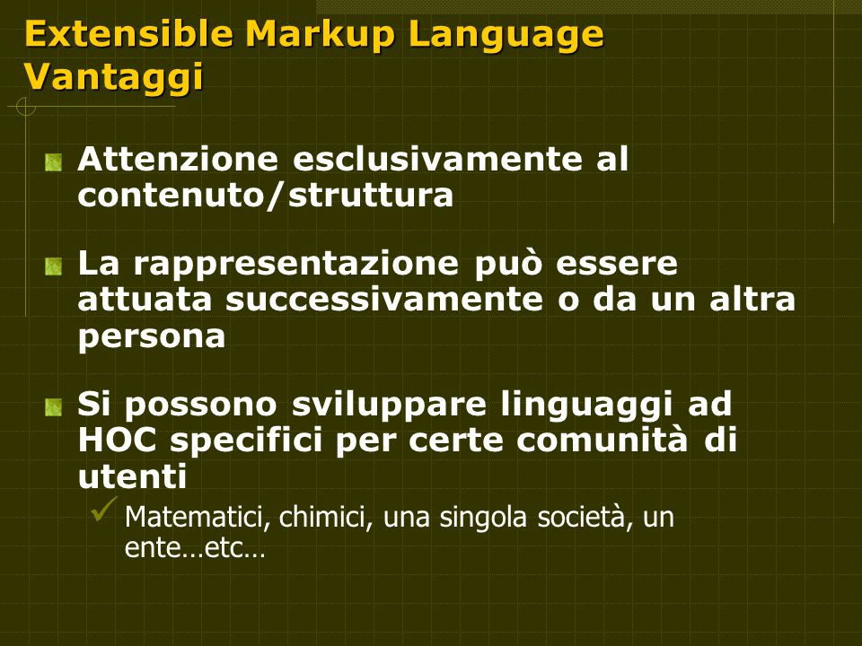 Extensible Markup Language Vantaggi Attenzione esclusivamente al contenuto/struttura La rappresentazione può essere attuata successivamente o da un altra persona Si possono sviluppare linguaggi ad HOC specifici per certe comunità di utenti Matematici, chimici, una singola società, un ente…etc…