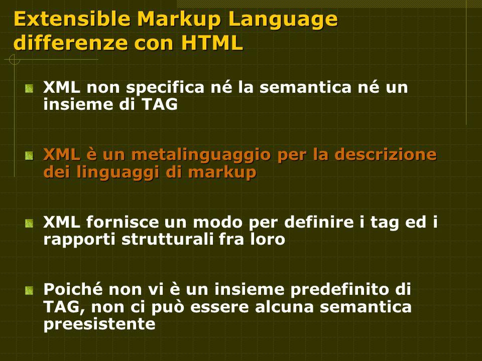 Extensible Markup Language differenze con HTML XML non specifica né la semantica né un insieme di TAG XML è un metalinguaggio per la descrizione dei linguaggi di markup XML fornisce un modo per definire i tag ed i rapporti strutturali fra loro Poiché non vi è un insieme predefinito di TAG, non ci può essere alcuna semantica preesistente