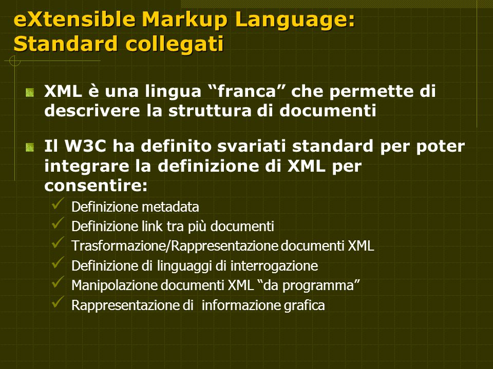 eXtensible Markup Language: Standard collegati XML è una lingua franca che permette di descrivere la struttura di documenti Il W3C ha definito svariati standard per poter integrare la definizione di XML per consentire: Definizione metadata Definizione link tra più documenti Trasformazione/Rappresentazione documenti XML Definizione di linguaggi di interrogazione Manipolazione documenti XML da programma Rappresentazione di informazione grafica
