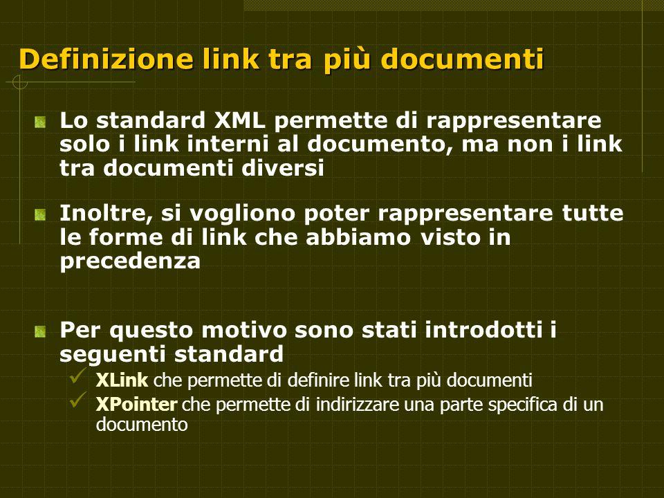 Definizione link tra più documenti Lo standard XML permette di rappresentare solo i link interni al documento, ma non i link tra documenti diversi Inoltre, si vogliono poter rappresentare tutte le forme di link che abbiamo visto in precedenza Per questo motivo sono stati introdotti i seguenti standard XLink che permette di definire link tra più documenti XPointer che permette di indirizzare una parte specifica di un documento