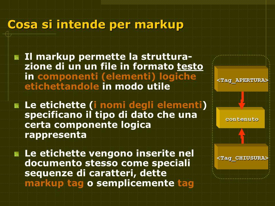 Cosa si intende per markup Il markup permette la struttura- zione di un un file in formato testo in componenti (elementi) logiche etichettandole in modo utile Le etichette (i nomi degli elementi) specificano il tipo di dato che una certa componente logica rappresenta Le etichette vengono inserite nel documento stesso come speciali sequenze di caratteri, dette markup tag o semplicemente tag contenuto <Tag_APERTURA> <Tag_CHIUSURA>