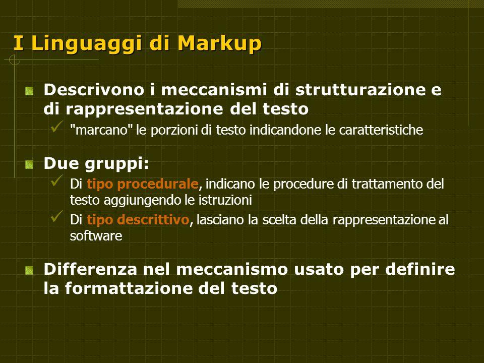 I Linguaggi di Markup Descrivono i meccanismi di strutturazione e di rappresentazione del testo marcano le porzioni di testo indicandone le caratteristiche Due gruppi: Di tipo procedurale, indicano le procedure di trattamento del testo aggiungendo le istruzioni Di tipo descrittivo, lasciano la scelta della rappresentazione al software Differenza nel meccanismo usato per definire la formattazione del testo