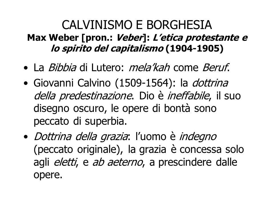 CALVINISMO E BORGHESIA Max Weber [pron.: Veber]: L'etica protestante e lo spirito del capitalismo (1904-1905) La Bibbia di Lutero: mela'kah come Beruf