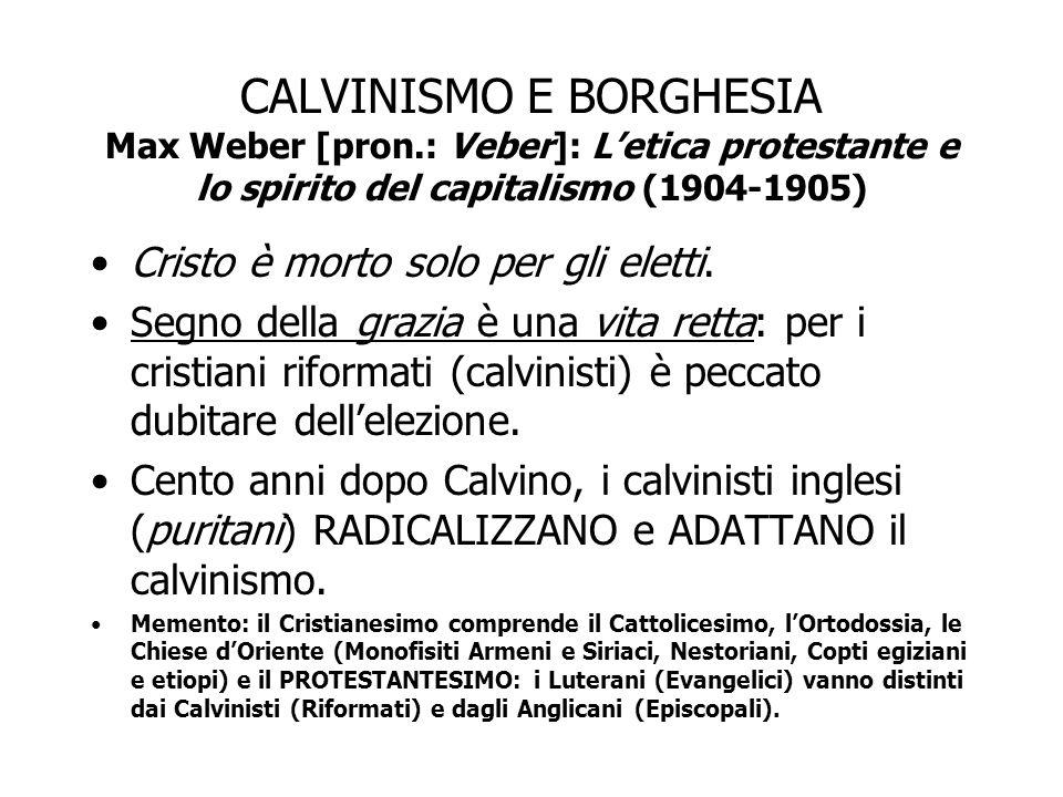 CALVINISMO E BORGHESIA Max Weber [pron.: Veber]: L'etica protestante e lo spirito del capitalismo (1904-1905) Cristo è morto solo per gli eletti. Segn
