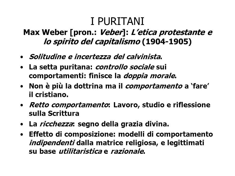I PURITANI Max Weber [pron.: Veber]: L'etica protestante e lo spirito del capitalismo (1904-1905) Solitudine e incertezza del calvinista. La setta pur