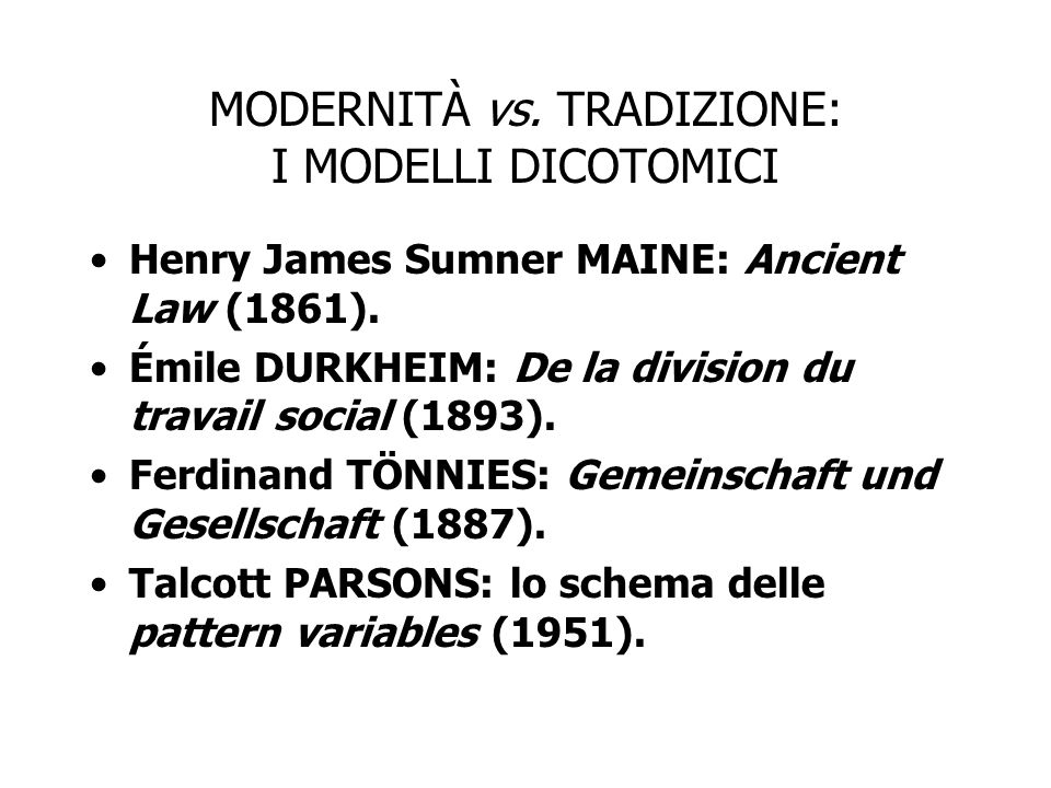 MODERNITÀ vs. TRADIZIONE: I MODELLI DICOTOMICI Henry James Sumner MAINE: Ancient Law (1861). Émile DURKHEIM: De la division du travail social (1893).