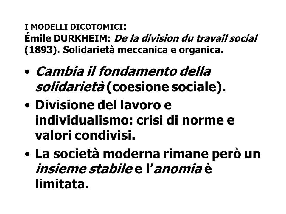 I MODELLI DICOTOMICI : Émile DURKHEIM: De la division du travail social (1893). Solidarietà meccanica e organica. Cambia il fondamento della solidarie