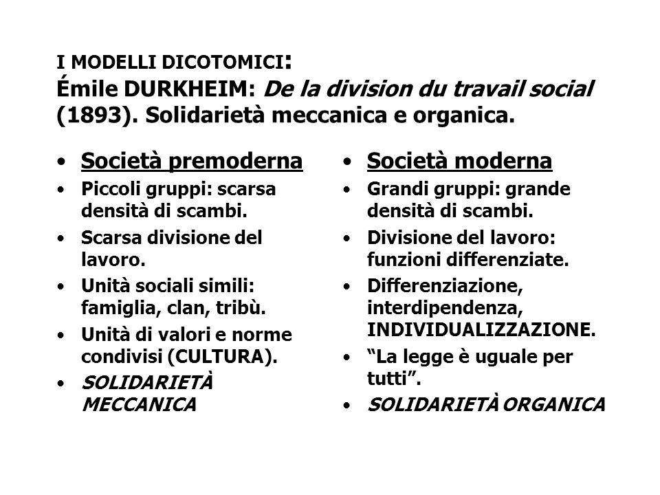 I MODELLI DICOTOMICI : Émile DURKHEIM: De la division du travail social (1893). Solidarietà meccanica e organica. Società premoderna Piccoli gruppi: s