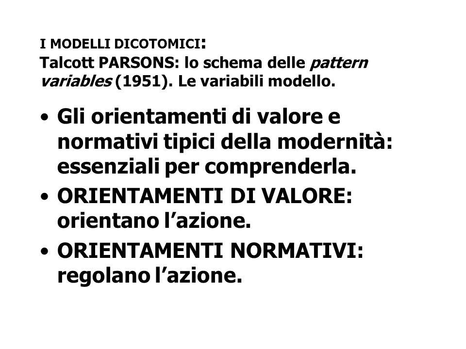 I MODELLI DICOTOMICI : Talcott PARSONS: lo schema delle pattern variables (1951). Le variabili modello. Gli orientamenti di valore e normativi tipici