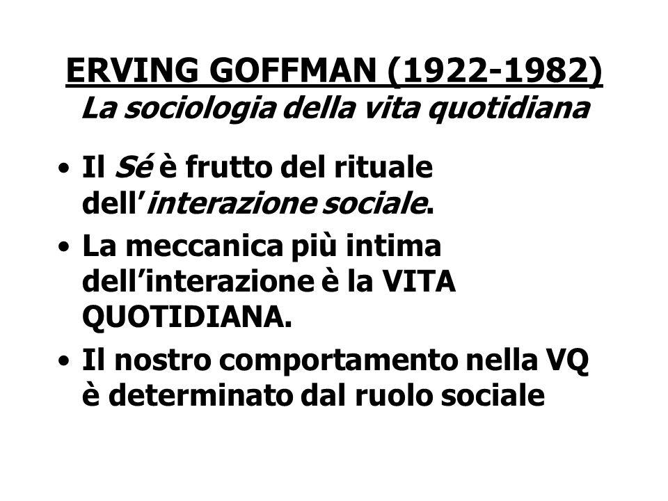 ERVING GOFFMAN (1922-1982) La sociologia della vita quotidiana Il Sé è frutto del rituale dell'interazione sociale. La meccanica più intima dell'inter