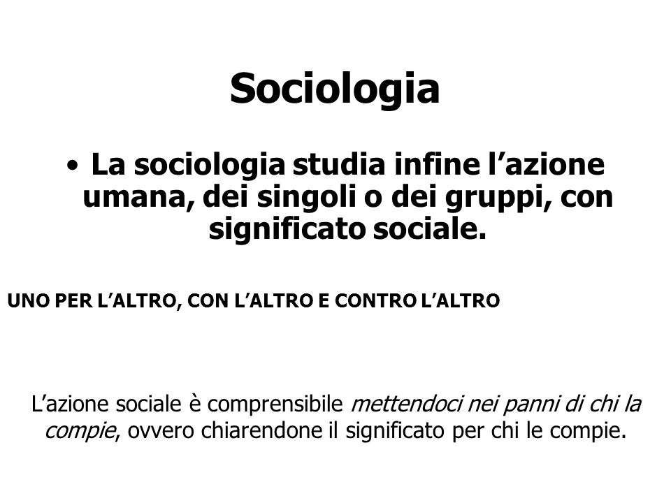 Sociologia La sociologia studia infine l'azione umana, dei singoli o dei gruppi, con significato sociale. L'azione sociale è comprensibile mettendoci