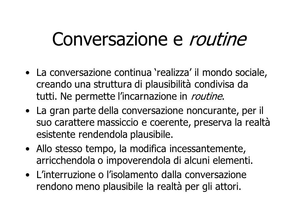 Conversazione e routine La conversazione continua 'realizza' il mondo sociale, creando una struttura di plausibilità condivisa da tutti. Ne permette l