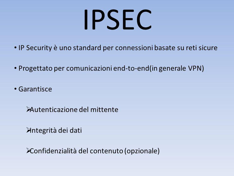 IPSEC IP Security è uno standard per connessioni basate su reti sicure Progettato per comunicazioni end-to-end(in generale VPN) Garantisce  Autenticazione del mittente  Integrità dei dati  Confidenzialità del contenuto (opzionale)