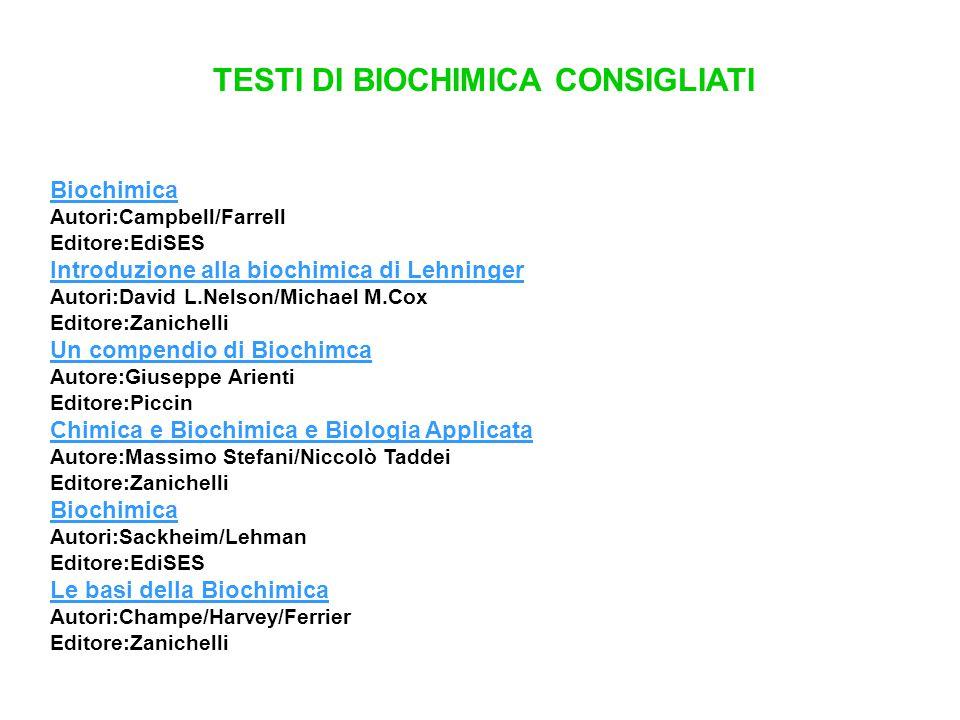 TESTI DI BIOCHIMICA CONSIGLIATI Biochimica Autori:Campbell/Farrell Editore:EdiSES Introduzione alla biochimica di Lehninger Autori:David L.Nelson/Mich