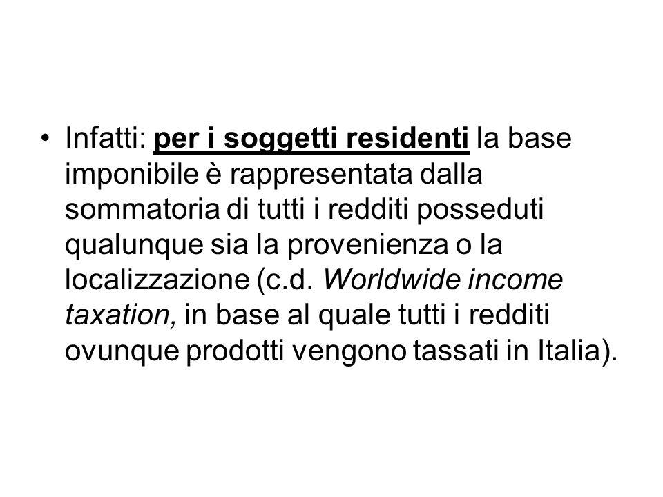 Infatti: per i soggetti residenti la base imponibile è rappresentata dalla sommatoria di tutti i redditi posseduti qualunque sia la provenienza o la localizzazione (c.d.