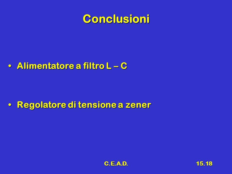 C.E.A.D.15.18 Conclusioni Alimentatore a filtro L – CAlimentatore a filtro L – C Regolatore di tensione a zenerRegolatore di tensione a zener