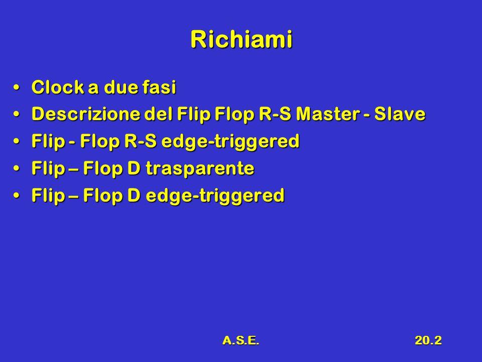 A.S.E.20.2 Richiami Clock a due fasiClock a due fasi Descrizione del Flip Flop R-S Master - SlaveDescrizione del Flip Flop R-S Master - Slave Flip - Flop R-S edge-triggeredFlip - Flop R-S edge-triggered Flip – Flop D trasparenteFlip – Flop D trasparente Flip – Flop D edge-triggeredFlip – Flop D edge-triggered