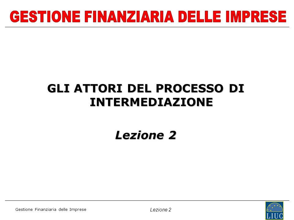 Gestione Finanziaria delle Imprese Lezione 2 GLI ATTORI DEL PROCESSO DI INTERMEDIAZIONE Lezione 2