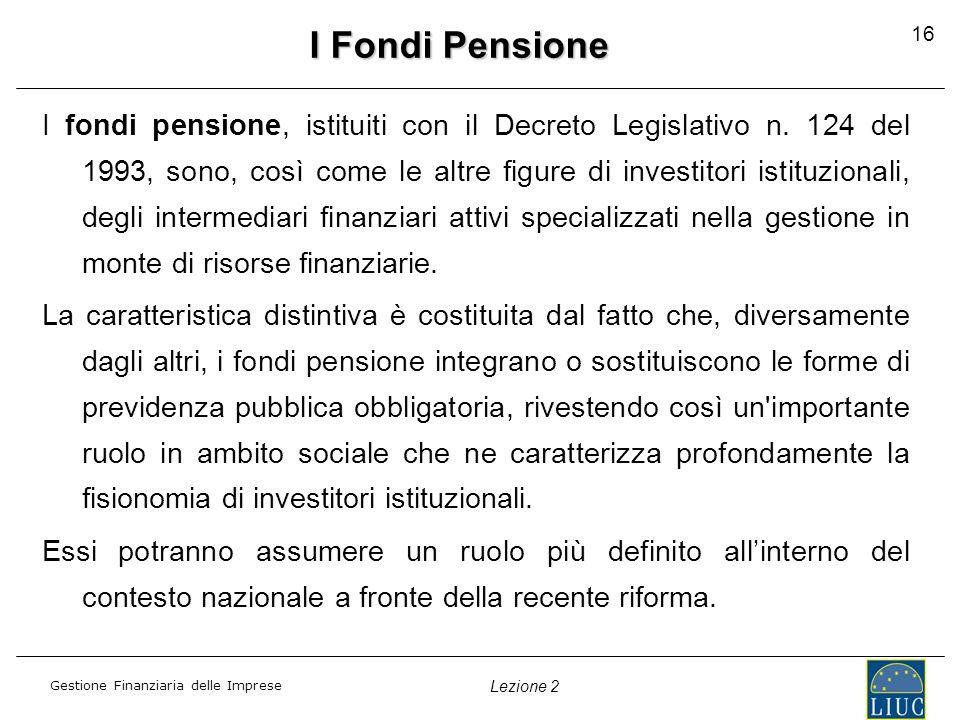 Gestione Finanziaria delle Imprese Lezione 2 16 I Fondi Pensione I fondi pensione, istituiti con il Decreto Legislativo n.