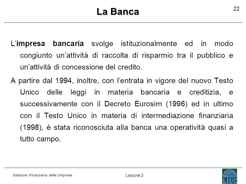 Gestione Finanziaria delle Imprese Lezione 2 22 La Banca L'impresa bancaria svolge istituzionalmente ed in modo congiunto un'attività di raccolta di risparmio tra il pubblico e un'attività di concessione del credito.