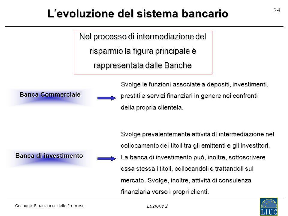 Gestione Finanziaria delle Imprese Lezione 2 24 L ' evoluzione del sistema bancario Nel processo di intermediazione del risparmio la figura principale è rappresentata dalle Banche Banca Commerciale Svolge prevalentemente attività di intermediazione nel collocamento dei titoli tra gli emittenti e gli investitori.