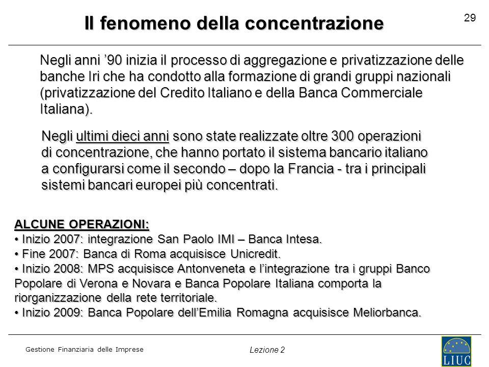 Gestione Finanziaria delle Imprese Lezione 2 Il fenomeno della concentrazione egli anni '90 inizia il processo di aggregazione e privatizzazione delle banche Iri che ha condotto alla formazione di grandi gruppi nazionali (privatizzazione del Credito Italiano e della Banca Commerciale Italiana).