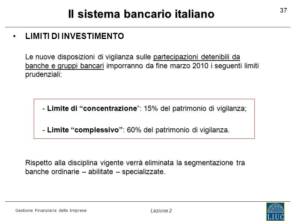 Gestione Finanziaria delle Imprese Lezione 2 Il sistema bancario italiano LIMITI DI INVESTIMENTO Le nuove disposizioni di vigilanza sulle partecipazioni detenibili da banche e gruppi bancari imporranno da fine marzo 2010 i seguenti limiti prudenziali: - Limite di concentrazione : 15% del patrimonio di vigilanza; - Limite complessivo : 60% del patrimonio di vigilanza.