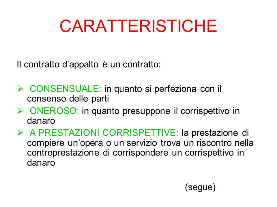 CARATTERISTICHE Il contratto d'appalto è un contratto:  CONSENSUALE: in quanto si perfeziona con il consenso delle parti  ONEROSO: in quanto presuppone il corrispettivo in danaro  A PRESTAZIONI CORRISPETTIVE: la prestazione di compiere un'opera o un servizio trova un riscontro nella controprestazione di corrispondere un corrispettivo in danaro (segue)