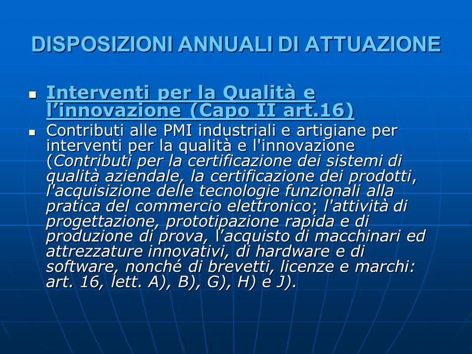 DISPOSIZIONI ANNUALI DI ATTUAZIONE Interventi per la Qualità e l'innovazione (Capo II art.16) Interventi per la Qualità e l'innovazione (Capo II art.16) Contributi alle PMI industriali e artigiane per interventi per la qualità e l innovazione (Contributi per la certificazione dei sistemi di qualità aziendale, la certificazione dei prodotti, l acquisizione delle tecnologie funzionali alla pratica del commercio elettronico; l attività di progettazione, prototipazione rapida e di produzione di prova, l'acquisto di macchinari ed attrezzature innovativi, di hardware e di software, nonché di brevetti, licenze e marchi: art.