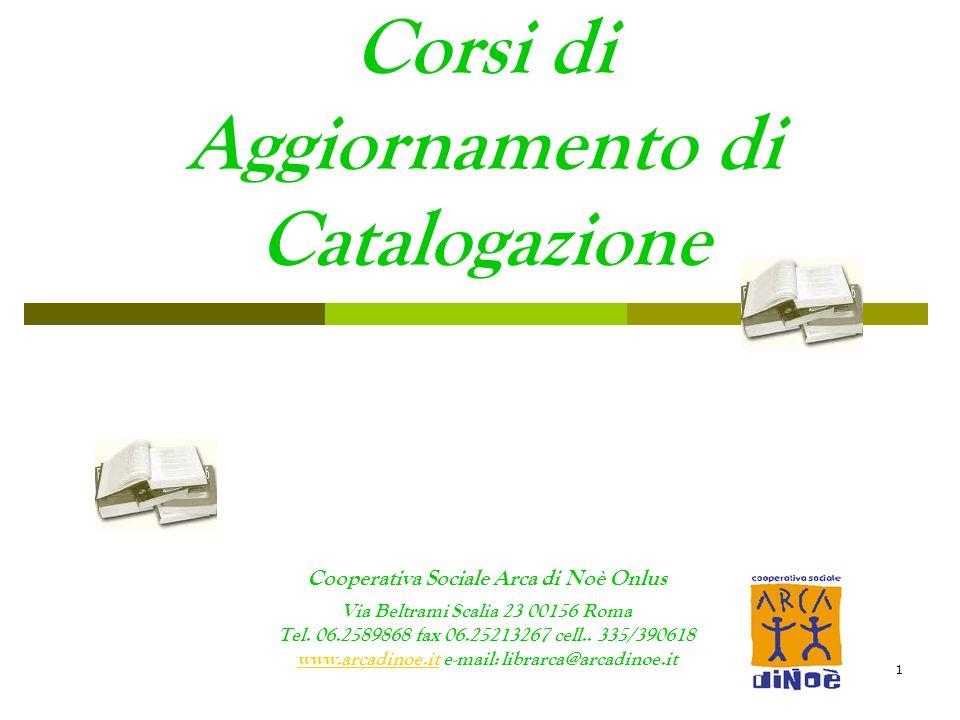 1 Corsi di Aggiornamento di Catalogazione Cooperativa Sociale Arca di Noè Onlus Via Beltrami Scalia 23 00156 Roma Tel. 06.2589868 fax 06.25213267 cell