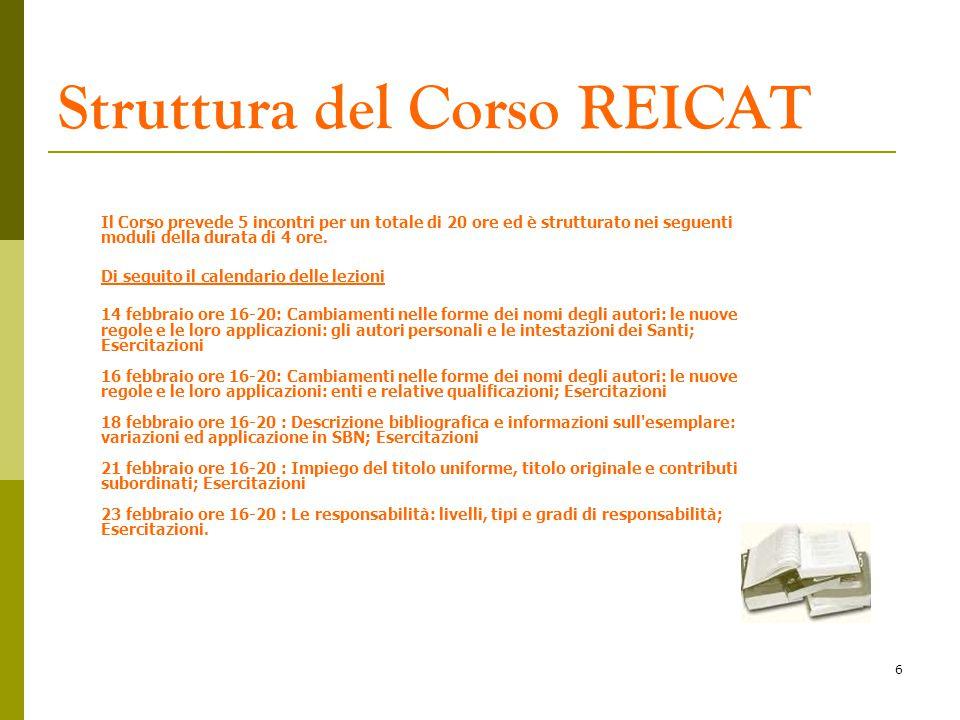 6 Struttura del Corso REICAT Il Corso prevede 5 incontri per un totale di 20 ore ed è strutturato nei seguenti moduli della durata di 4 ore. Di seguit