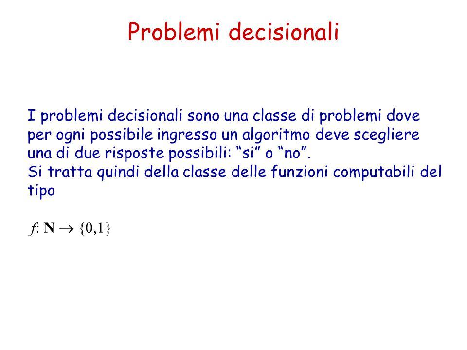Problemi decisionali I problemi decisionali sono una classe di problemi dove per ogni possibile ingresso un algoritmo deve scegliere una di due rispos