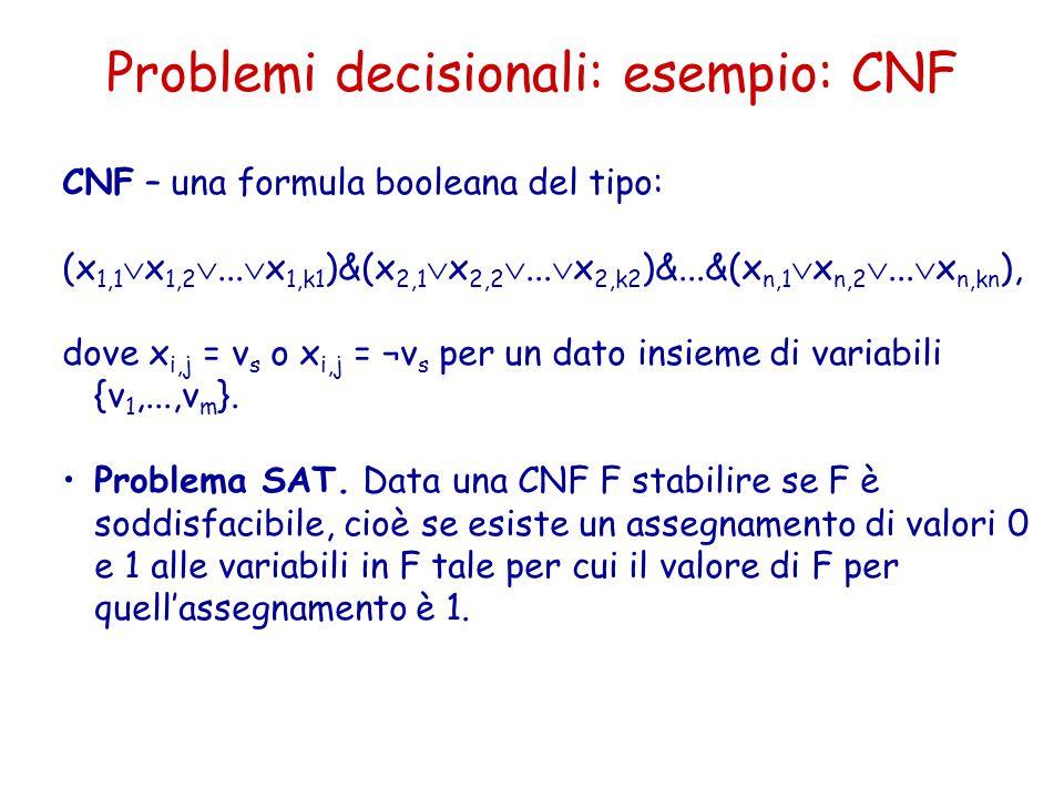 Problemi decisionali: esempio: CNF CNF – una formula booleana del tipo: (x 1,1  x 1,2 ...  x 1,k1 )&(x 2,1  x 2,2 ...  x 2,k2 )&...&(x n,1  x n