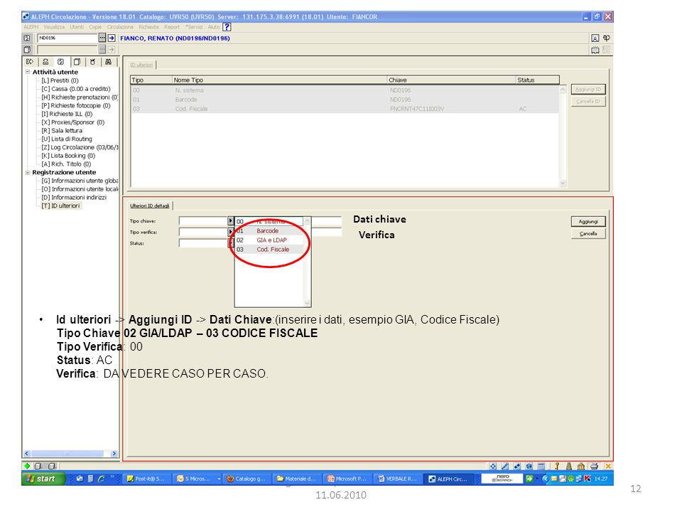 12 Dialogo GIA-Aleph, Univ. di Verona 11.06.2010 Id ulteriori -> Aggiungi ID -> Dati Chiave:(inserire i dati, esempio GIA, Codice Fiscale) Tipo Chiave