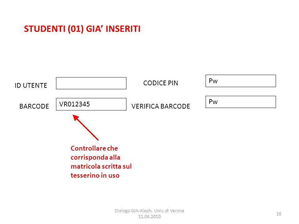 16 Dialogo GIA-Aleph, Univ. di Verona 11.06.2010 STUDENTI (01) GIA' INSERITI ID UTENTE BARCODEVERIFICA BARCODE CODICE PIN VR012345 Pw Controllare che