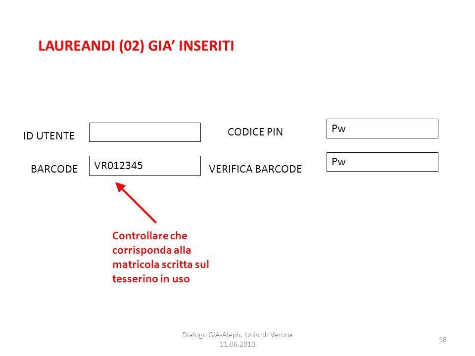 18 Dialogo GIA-Aleph, Univ. di Verona 11.06.2010 LAUREANDI (02) GIA' INSERITI ID UTENTE BARCODEVERIFICA BARCODE CODICE PIN VR012345 Pw Controllare che