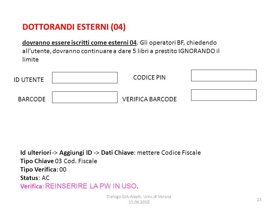23 Dialogo GIA-Aleph, Univ. di Verona 11.06.2010 DOTTORANDI ESTERNI (04) ID UTENTE BARCODEVERIFICA BARCODE CODICE PIN dovranno essere iscritti come es