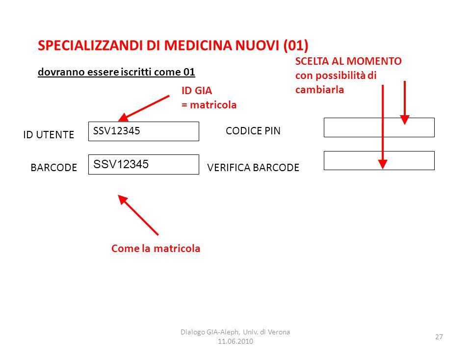 27 Dialogo GIA-Aleph, Univ. di Verona 11.06.2010 SPECIALIZZANDI DI MEDICINA NUOVI (01) ID UTENTE BARCODEVERIFICA BARCODE CODICE PIN SSV12345 dovranno