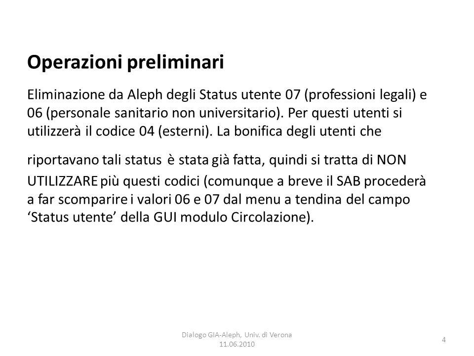 4 Dialogo GIA-Aleph, Univ. di Verona 11.06.2010 Operazioni preliminari Eliminazione da Aleph degli Status utente 07 (professioni legali) e 06 (persona