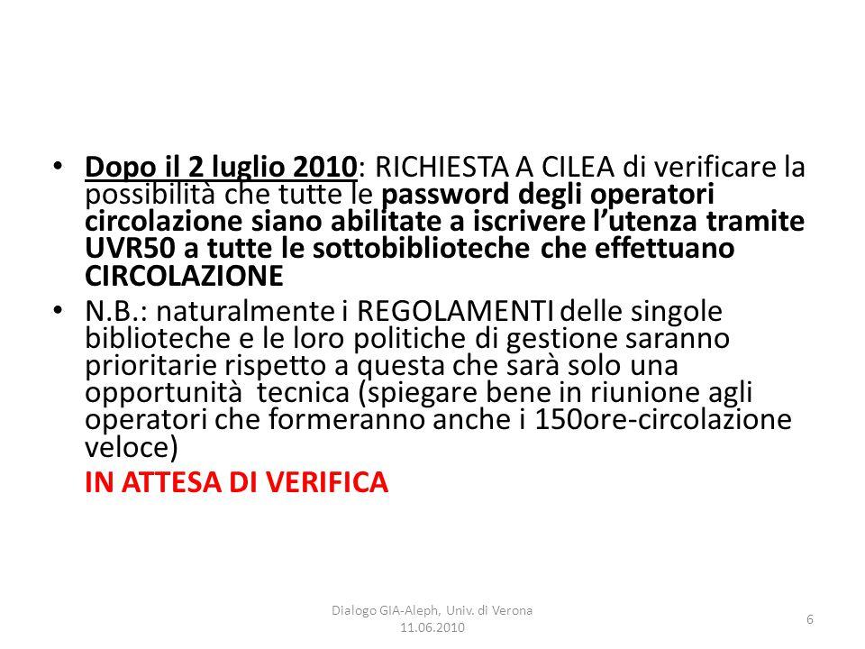 6 Dialogo GIA-Aleph, Univ. di Verona 11.06.2010 Dopo il 2 luglio 2010: RICHIESTA A CILEA di verificare la possibilità che tutte le password degli oper