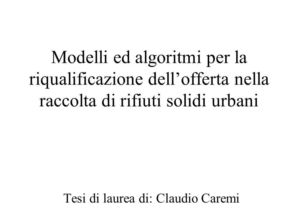 Modelli ed algoritmi per la riqualificazione dell'offerta nella raccolta di rifiuti solidi urbani Tesi di laurea di: Claudio Caremi