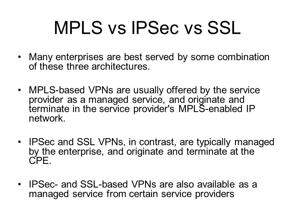 MPLS vs IPSec vs SSL Many enterprises are best served by some combination of these three architectures. MPLS-based VPNs are usually offered by the ser