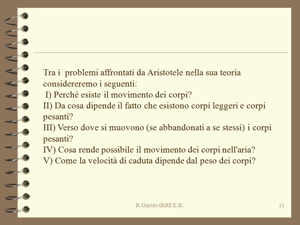 R.Garuti-IRRE E.R.11 Tra i problemi affrontati da Aristotele nella sua teoria considereremo i seguenti: I) Perché esiste il movimento dei corpi? II) D