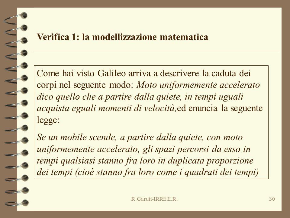 R.Garuti-IRRE E.R.30 Verifica 1: la modellizzazione matematica Come hai visto Galileo arriva a descrivere la caduta dei corpi nel seguente modo: Moto uniformemente accelerato dico quello che a partire dalla quiete, in tempi uguali acquista eguali momenti di velocità,ed enuncia la seguente legge: Se un mobile scende, a partire dalla quiete, con moto uniformemente accelerato, gli spazi percorsi da esso in tempi qualsiasi stanno fra loro in duplicata proporzione dei tempi (cioè stanno fra loro come i quadrati dei tempi)