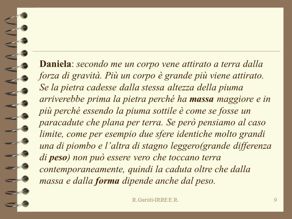 R.Garuti-IRRE E.R.9 Daniela: secondo me un corpo vene attirato a terra dalla forza di gravità. Più un corpo è grande più viene attirato. Se la pietra