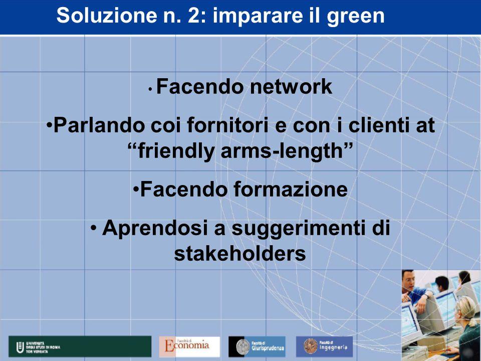 """Soluzione n. 2: imparare il green Facendo network Parlando coi fornitori e con i clienti at """"friendly arms-length"""" Facendo formazione Aprendosi a sugg"""