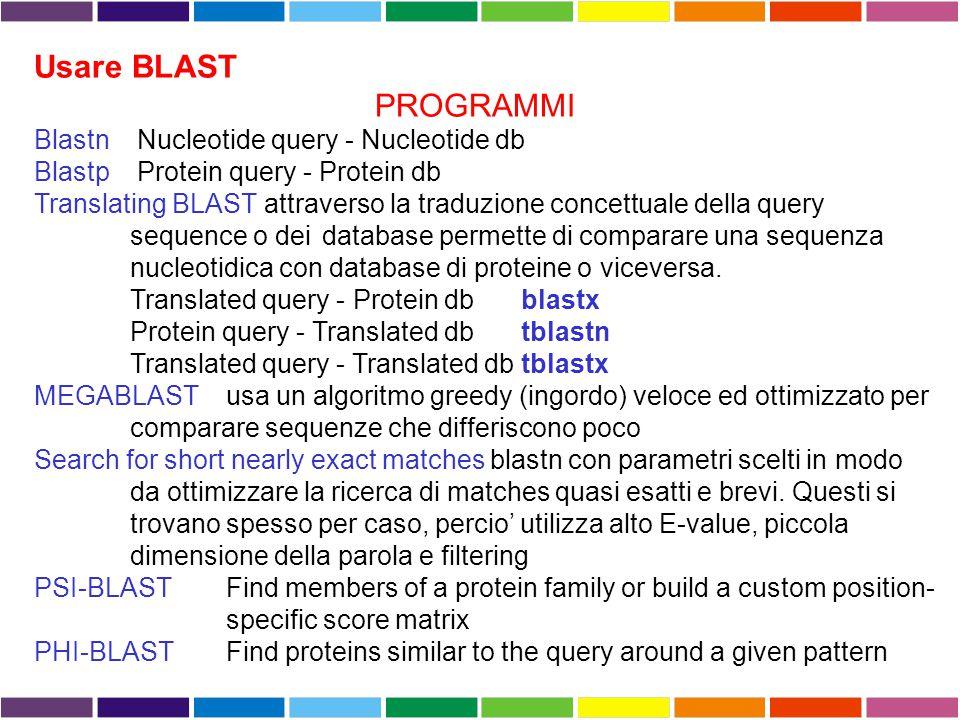Usare BLAST PROGRAMMI Blastn Nucleotide query - Nucleotide db Blastp Protein query - Protein db Translating BLAST attraverso la traduzione concettuale della query sequence o dei database permette di comparare una sequenza nucleotidica con database di proteine o viceversa.