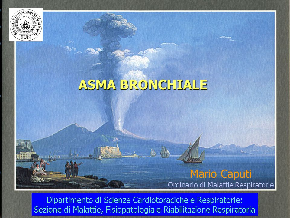 ASMA BRONCHIALE Mario Caputi Ordinario di Malattie Respiratorie Dipartimento di Scienze Cardiotoraciche e Respiratorie: Sezione di Malattie, Fisiopato