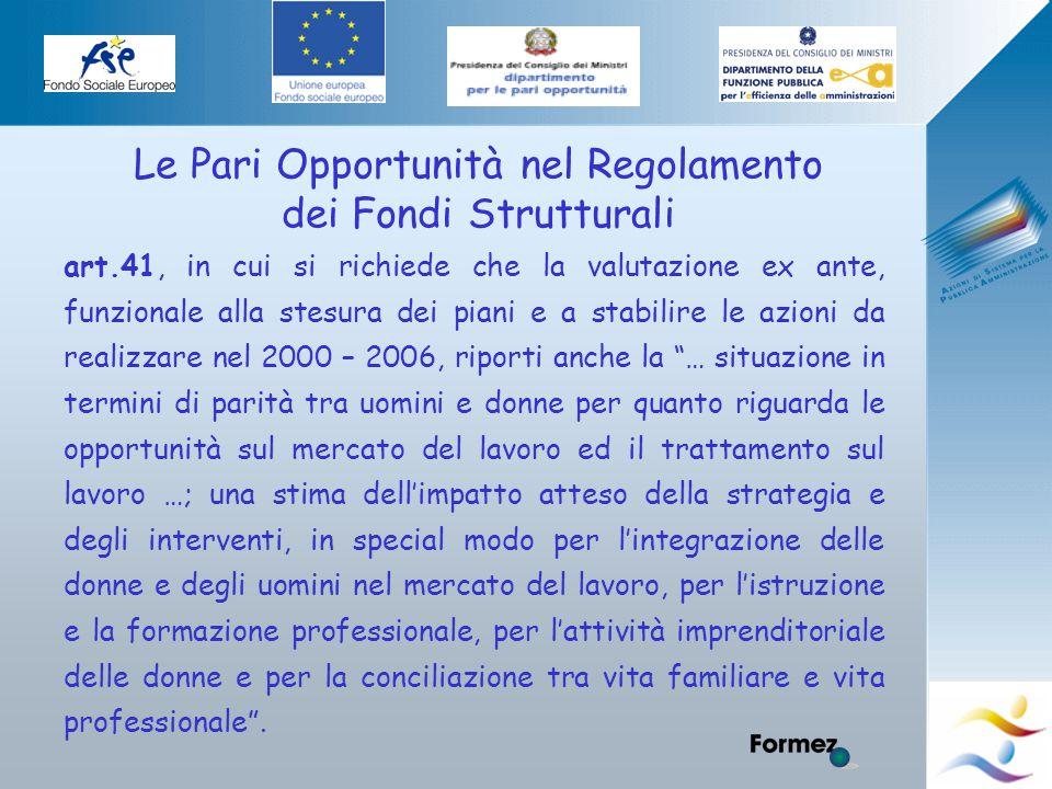 Elena Murtas -Campobasso- Le Pari Opportunità nel Regolamento dei Fondi Strutturali art.41, in cui si richiede che la valutazione ex ante, funzionale alla stesura dei piani e a stabilire le azioni da realizzare nel 2000 – 2006, riporti anche la … situazione in termini di parità tra uomini e donne per quanto riguarda le opportunità sul mercato del lavoro ed il trattamento sul lavoro …; una stima dell'impatto atteso della strategia e degli interventi, in special modo per l'integrazione delle donne e degli uomini nel mercato del lavoro, per l'istruzione e la formazione professionale, per l'attività imprenditoriale delle donne e per la conciliazione tra vita familiare e vita professionale .